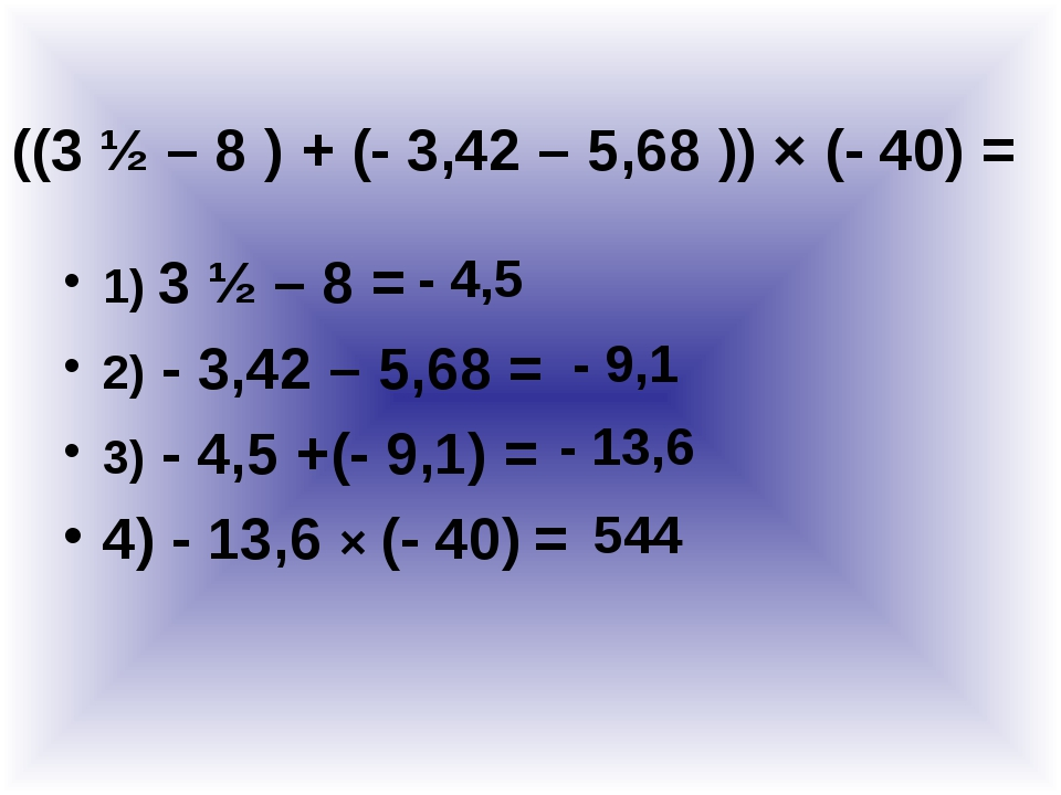 1) 3 ½ – 8 = 2) - 3,42 – 5,68 = 3) - 4,5 +(- 9,1) = 4) - 13,6 × (- 40) = ((3...