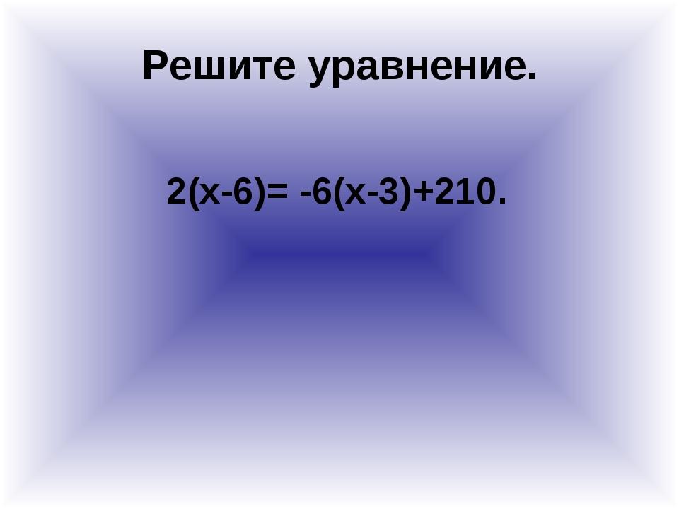 Решите уравнение. 2(x-6)= -6(x-3)+210.
