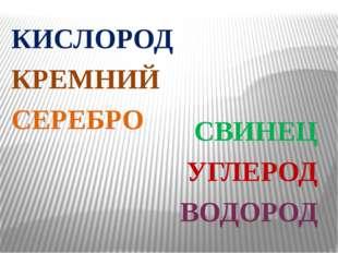 КИСЛОРОД КРЕМНИЙ СЕРЕБРО СВИНЕЦ УГЛЕРОД ВОДОРОД