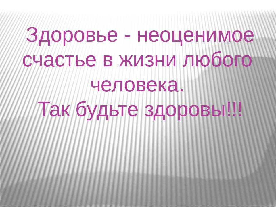 Здоровье - неоценимое счастье в жизни любого человека. Так будьте здоровы!!!