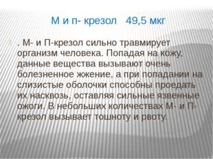 М и п- крезол 49,5 мкг . М- и П-крезол сильно травмирует организм человека. П