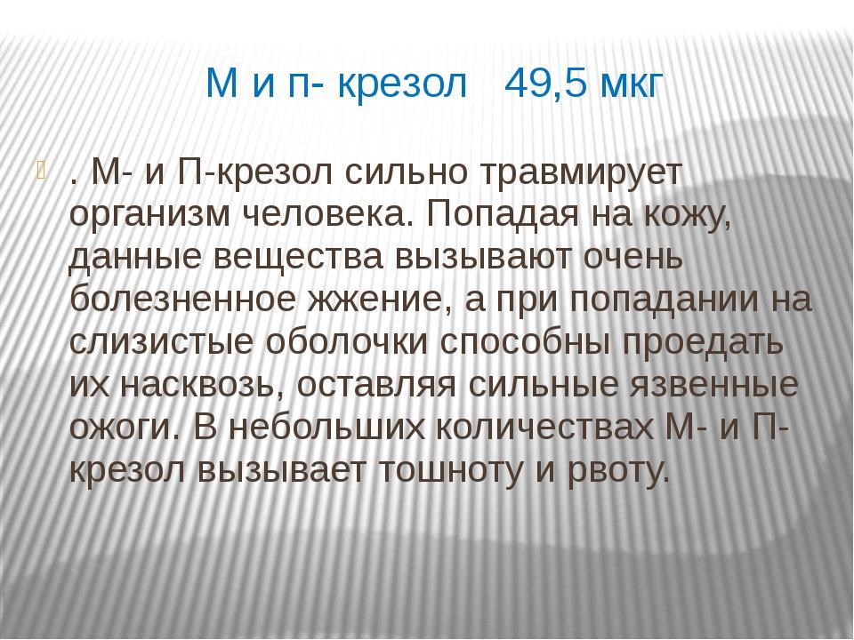М и п- крезол 49,5 мкг . М- и П-крезол сильно травмирует организм человека. П...