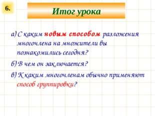 6. Итог урока а) С каким новым способом разложения многочлена на множители вы