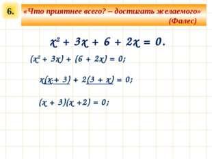6. x2 + 3x + 6 + 2x = 0. (x2 + 3x) + (6 + 2x) = 0; «Что приятнее всего? – дос