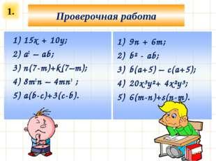 1. Проверочная работа 9n + 6m; b² - ab; b(a+5) – c(a+5); 20x³y²+ 4x²y³; 6(m-n