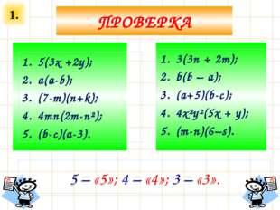 1. ПРОВЕРКА 5(3х +2у); a(a-b); (7-m)(n+k); 4mn(2m-n²); (b-c)(a-3). 3(3n + 2m)