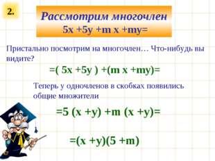 2. Рассмотрим многочлен 5x +5y +m x +my= Пристально посмотрим на многочлен… Ч