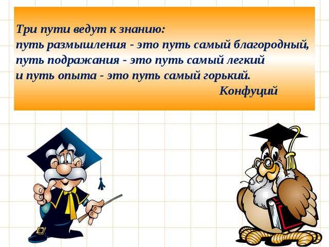 Три пути ведут к знанию: путь размышления - это путь самый благородный, путь...