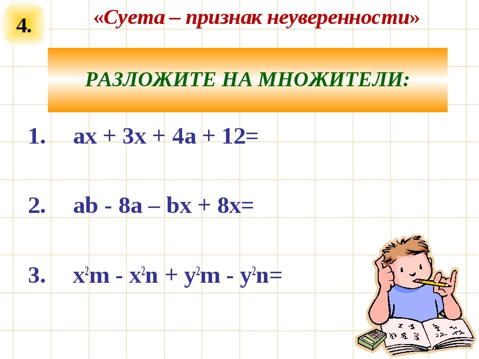 4. РАЗЛОЖИТЕ НА МНОЖИТЕЛИ: ах + 3х + 4а + 12= аb - 8а – bх + 8х= x2m - x2n +...