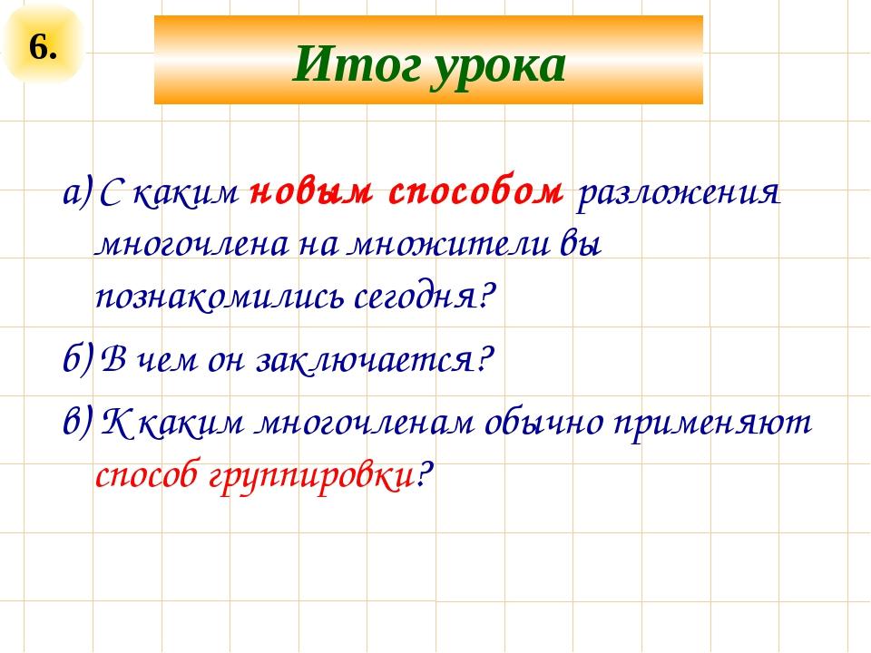 6. Итог урока а) С каким новым способом разложения многочлена на множители вы...