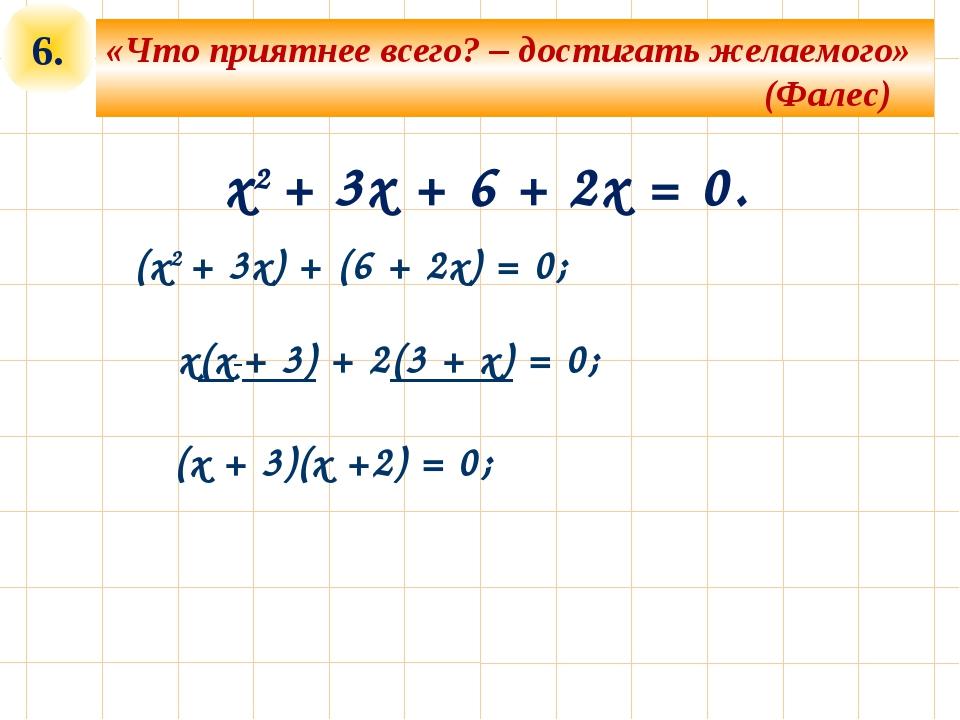 6. x2 + 3x + 6 + 2x = 0. (x2 + 3x) + (6 + 2x) = 0; «Что приятнее всего? – дос...