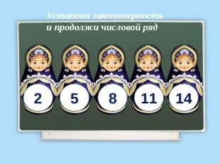 2 5 8 11 14 Установи закономерность и продолжи числовой ряд http://ton64ton.b