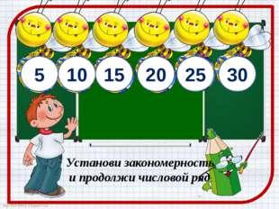5 10 15 20 Установи закономерность и продолжи числовой ряд 25 30 http://ton64
