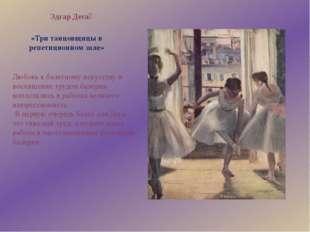 «Три танцовщицы в репетиционном зале» Эдгар Дега́ Любовь к балетному искусств