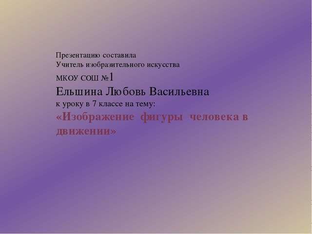 Презентацию составила Учитель изобразительного искусства МКОУ СОШ №1 Ельшина...