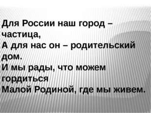 Для России наш город – частица, А для нас он – родительский дом. И мы рады, ч