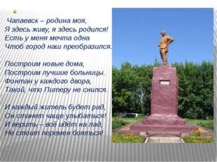 Чапаевск – родина моя, Я здесь живу, я здесь родился! Есть у меня мечта одна