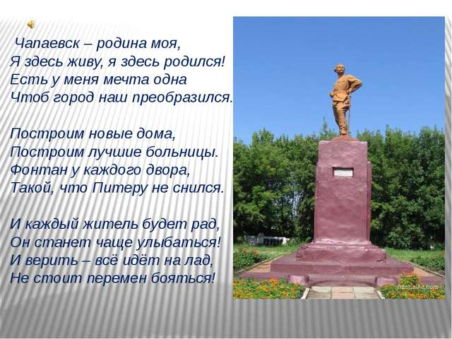 Чапаевск – родина моя, Я здесь живу, я здесь родился! Есть у меня мечта одна...