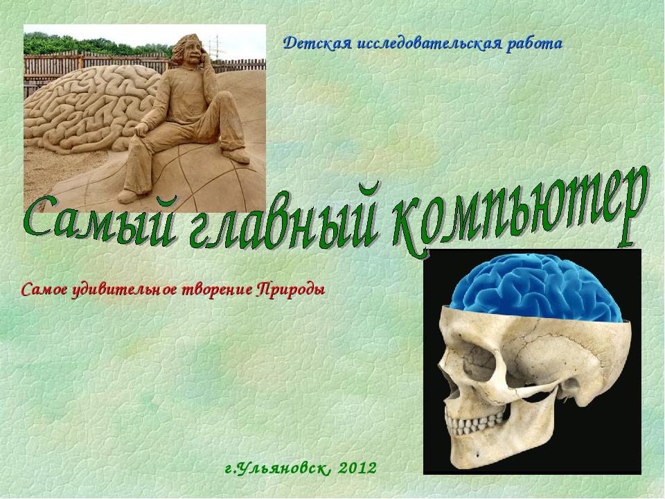 г.Ульяновск, 2012 Детская исследовательская работа Самое удивительное творени...