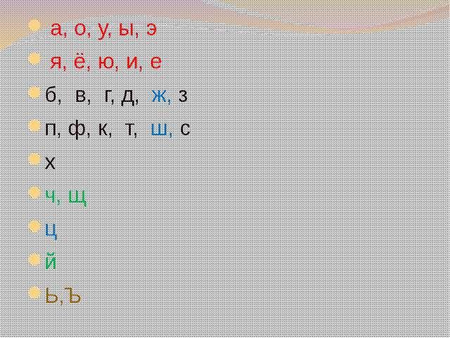 а, о, у, ы, э я, ё, ю, и, е б, в, г, д, ж, з п, ф, к, т, ш, с х ч, щ ц й Ь,Ъ