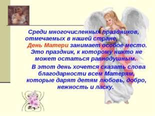 Среди многочисленных праздников, отмечаемых в нашей стране, День Матери заним