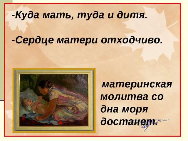 -Куда мать, туда и дитя. -Сердце матери отходчиво. -материнская молитва со д...