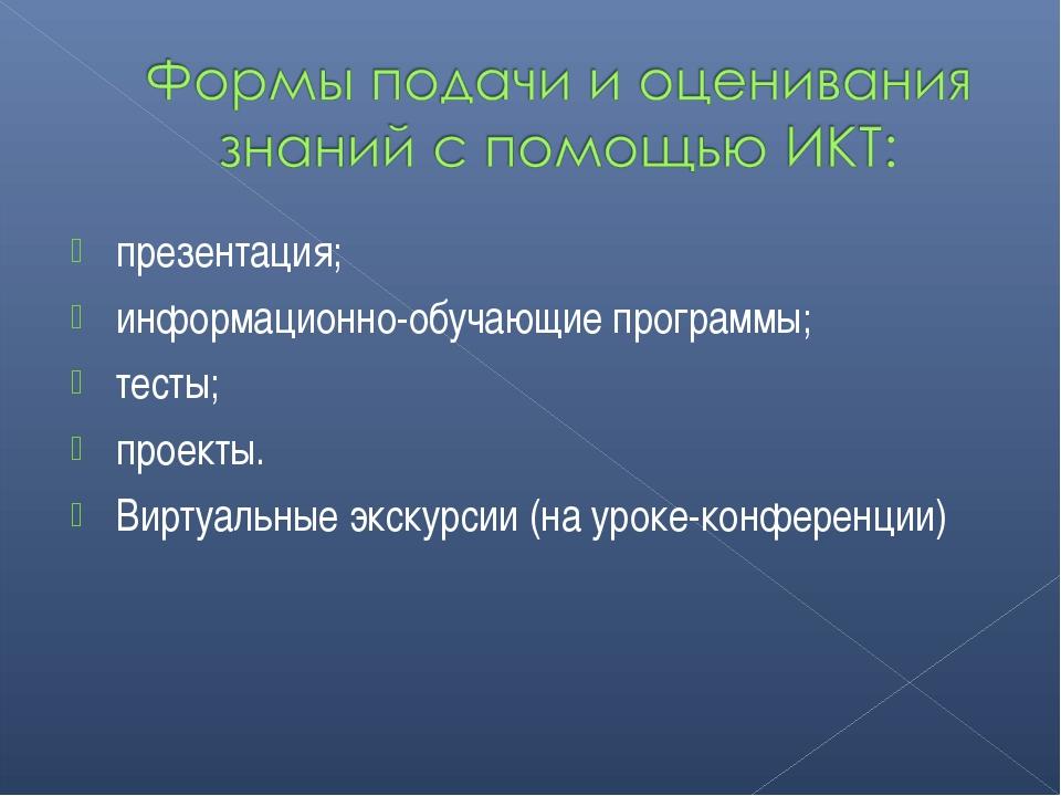 презентация; информационно-обучающие программы; тесты; проекты. Виртуальные э...