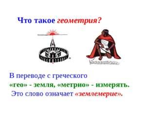 В переводе с греческого «гео» - земля, «метрио» - измерять. Это слово означае