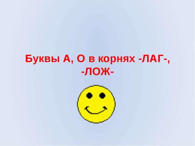 Буквы А, О в корнях -ЛАГ-, -ЛОЖ-
