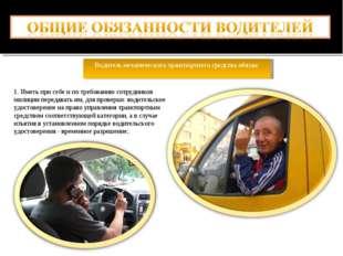 Водитель механического транспортного средства обязан: 1. Иметь при себе и по