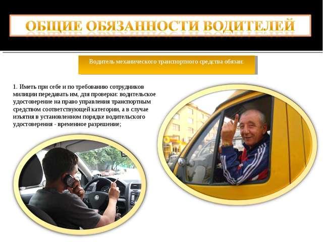 Водитель механического транспортного средства обязан: 1. Иметь при себе и по...