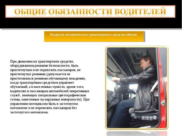 Водитель механического транспортного средства обязан: При движении на транспо...