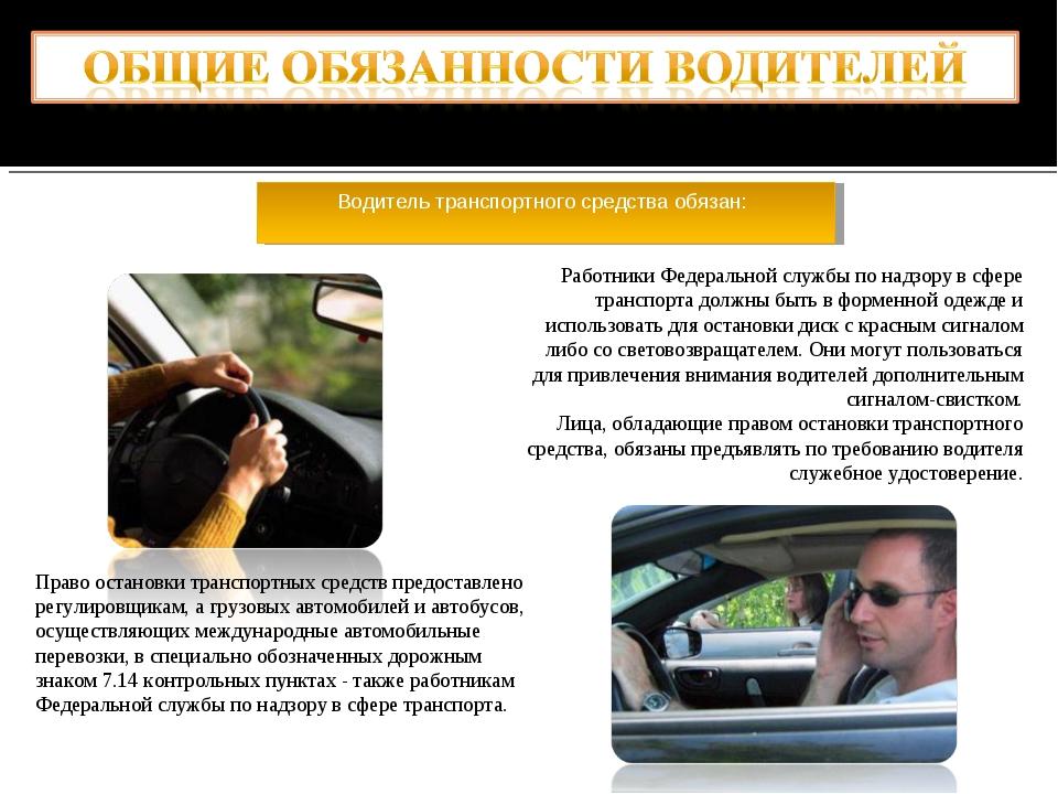 Водитель транспортного средства обязан: Работники Федеральной службы по надзо...