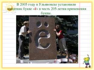 В 2005 году в Ульяновске установили памятник букве «ё» в честь 205-летия при