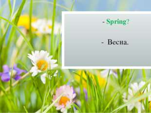 - Spring? - Весна.