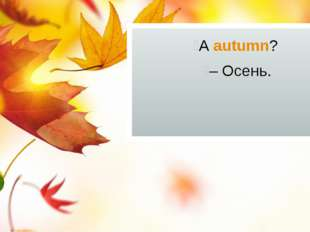 А autumn? – Осень.
