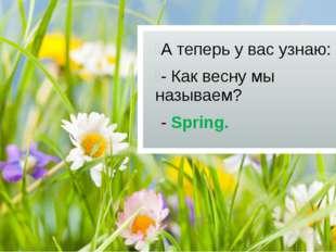 А теперь у вас узнаю: - Как весну мы называем? - Spring.