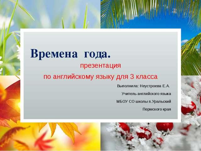 Времена года. презентация по английскому языку для 3 класса Выполнила: Неуст...