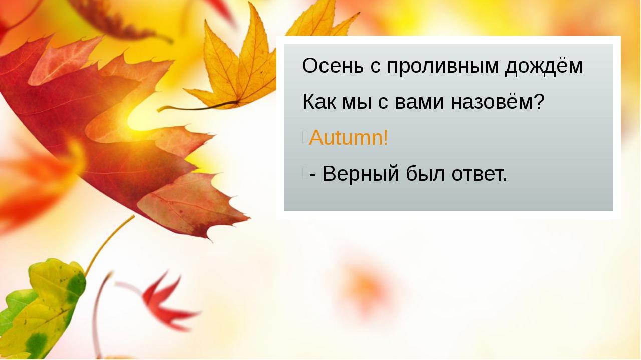 Осень с проливным дождём Как мы с вами назовём? Autumn! - Верный был ответ.
