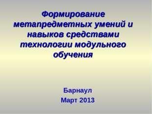 Барнаул Март 2013 Формирование метапредметных умений и навыков средствами тех