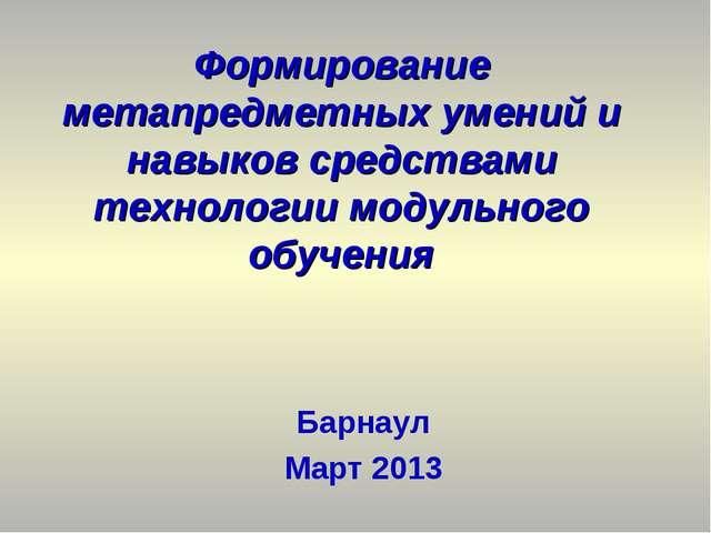 Барнаул Март 2013 Формирование метапредметных умений и навыков средствами тех...