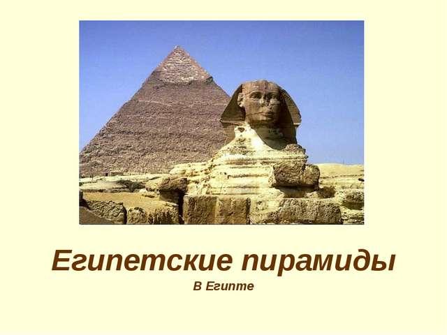 Египетские пирамиды В Египте