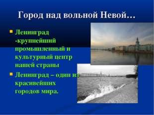 Город над вольной Невой… Ленинград -крупнейший промышленный и культурный цент