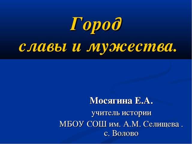 Город славы и мужества. Мосягина Е.А. учитель истории МБОУ СОШ им. А.М. Селищ...
