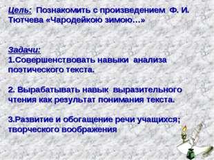 Цель: Познакомить с произведением Ф. И. Тютчева «Чародейкою зимою…» Задачи: