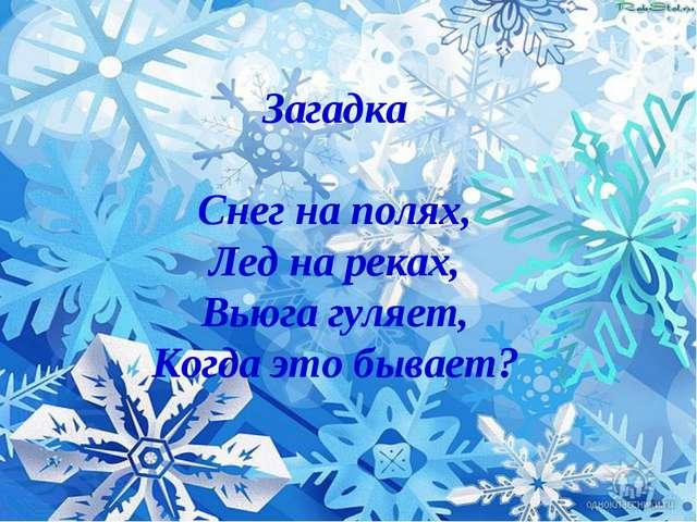 Загадка Снег на полях, Лед на реках, Вьюга гуляет, Когда это бывает? Загадка...