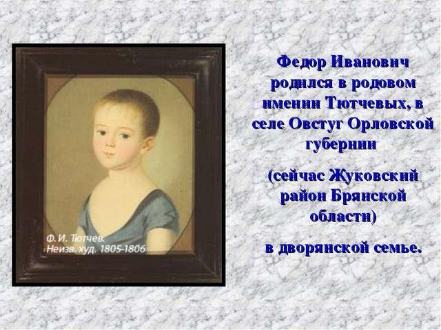 Федор Иванович родился в родовом имении Тютчевых, в селе Овстуг Орловской губ...