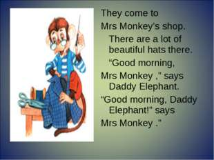 """They come to Mrs Monkey's shop. There are a lot of beautiful hats there. """"G"""