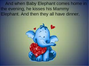 And when Baby Elephant comes home in the evening, he kisses his Mammy Elephan