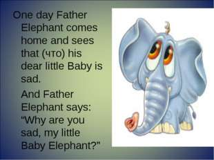 One day Father Elephant comes home and sees that (что) his dear little Baby i